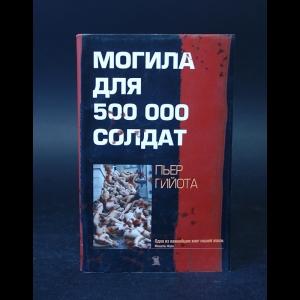 Гийота Пьер  - Могила для пятисот тысяч солдат