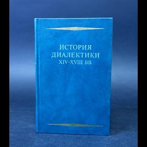 Авторский коллектив - История диалектики XIV-XVIII вв.