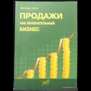 Нортон Александр - Продажи как увлекательный бизнес