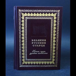 Авторский коллектив -  Великие русские старцы. Жития, чудеса, духовные наставления