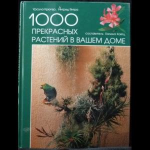 Крюгер Урсула, Янтра Ингрид - 1000 прекрасных растений в вашем доме