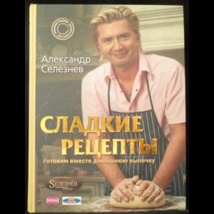 Селезнев Александр - Сладкие рецепты