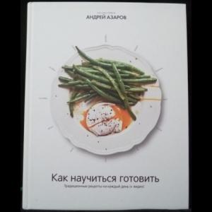 Азаров Андрей - Как научиться готовить. Традиционные рецепты на каждый день