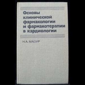 Мазур Н.А. - Основы клинической фармакологии и фармакотерапии в кардиологии