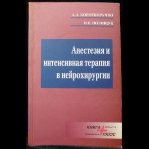 Короткоручко А.А., Полищук Н.Е. - Анестезия и интенсивная терапия в нейрохирургии