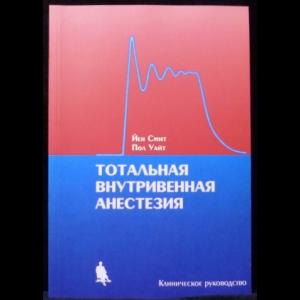 Смит Йен, Уайт Пол - Тотальная внутривенная анестезия