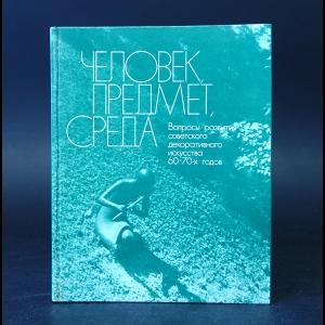 Авторский коллектив - Человек, предмет, среда. Вопросы развития советского декоративного искусства 60 - 70-х годов