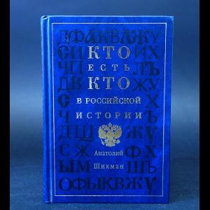 Шикман Анатолий  - Кто есть кто в Российской истории. Биографический словарь-справочник