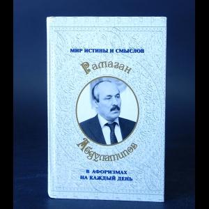 Абдулатипов Р.Г. - Мир истины и смыслов в афоризмах на каждый день