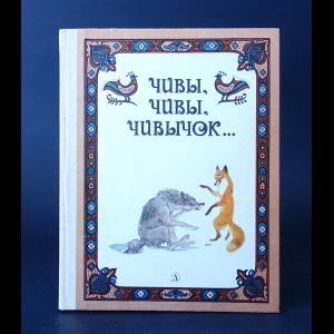 Авторский коллектив - Чивы, чивы, чивычок... (Русские сказки)