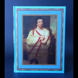 Луций Анней Сенека - Письма о жизни и смерти