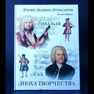 Вернон Роланд  - Жизни великих музыкантов. Эпоха творчества. Вивальди. Бах. Моцарт. Бетховен