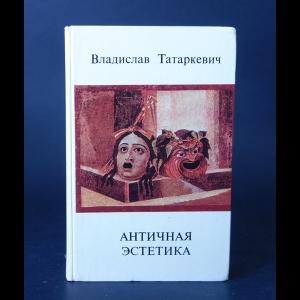 Татаркевич Владислав  - Античная эстетика