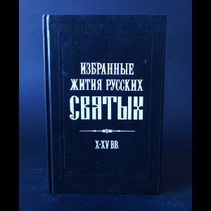 Авторский коллектив - Избранные жития русских святых X-XV вв.