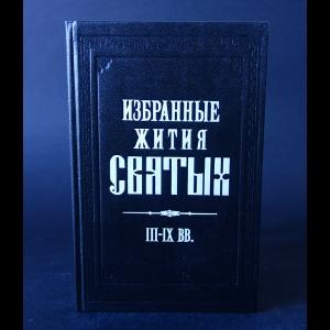 Авторский коллектив - Избранные жития русских святых III-IX вв.