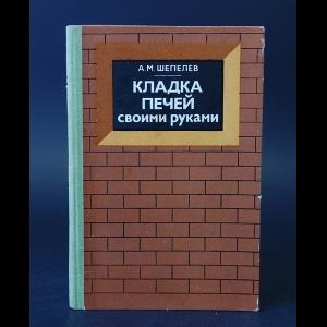 Шепелев А.М. - Кладка печей своими руками