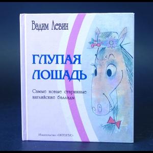 Левин Вадим -  Глупая лошадь. Самые новые старинные английские баллады