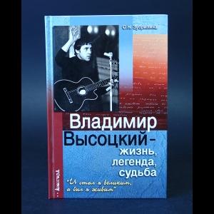Зубрилина С.Н. - Владимир Высоцкий - жизнь, легенда, судьба. И стал я великим, а был я живым
