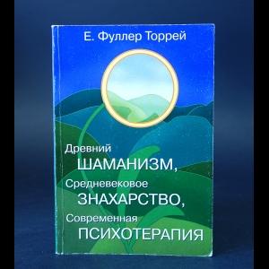 Фуллер Торрей Е. - Древний Шаманизм, Средневековое Знахарство, Современная Психотерапия