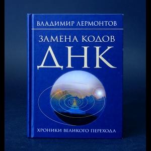 Лермонтов Владимир  - Замена кодов ДНК. Хроники Великого Перехода