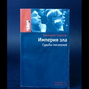 Сарнов Бенедикт - Империя зла. Судьбы писателей