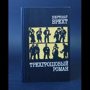 Брехт Бертольт - Трехгрошовый роман