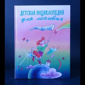 Авторский коллектив - Детская энциклопедия для ленивых