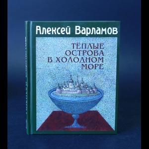 Варламов Алексей - Теплые острова в холодном море