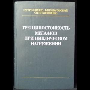 Трощенко В.Т., Покровский В.В., Прокопенко А.В. - Трещиностойкость металлов при циклическом нагружении