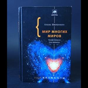 Виленкин Алекс  - Мир многих миров. Физики в поисках иных вселенных