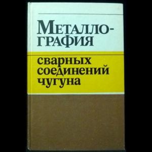 Грабин В.Ф., Грецкий Ю.Я., Крошина Г.М. - Металлография сварных соединений чугуна