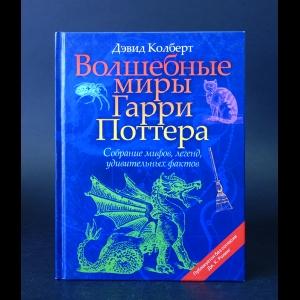 Колберт Дэвид  - Волшебные миры Гарри Поттера. Собрание мифов, легенд, удивительных фактов.