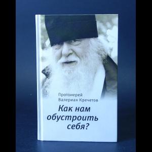 Протоиерей Валериан Кречетов - Как нам обустроить себя?