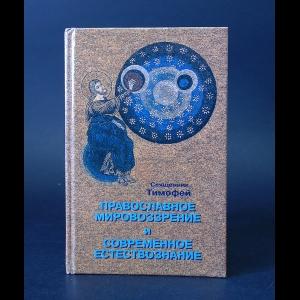 Священник Тимофей - Православное мировоззрение и современное естествознание. Уроки креационной науки в старших классах средней школы