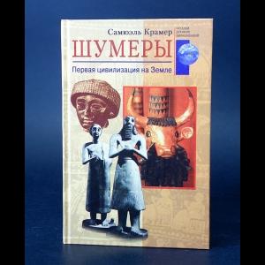 Крамер Самюэль  - Шумеры. Первая цивилизация на Земле
