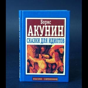 Акунин Борис - Сказки для идиотов