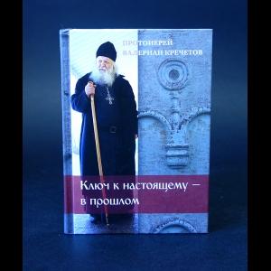 Протоиерей Валериан Кречетов - Ключ к настоящему - в прошлом