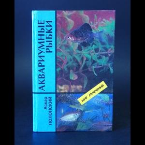 Полонский Аскар  - Аквариумные рыбки. Содержание и разведение