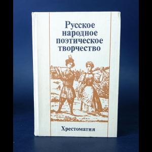 Авторский коллектив - Русское народное поэтическое творчество. Хрестоматия