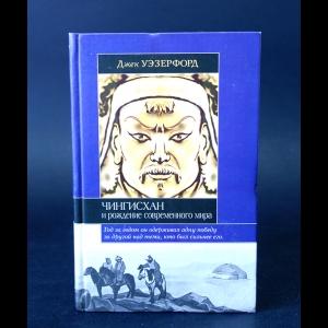 Уэзерфорд Джек - Чингисхан и рождение современного мира