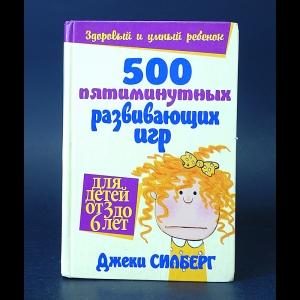 Силберг Джеки - 500 пятиминутных развивающих игр для детей от 3 до 6 лет