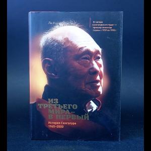 Ли Куан Ю - Из третьего мира - в первый. История Сингапура 1965-2000