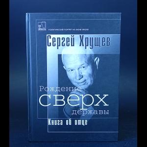 Хрущев Сергей - Рождение сверх державы: Книга об отце