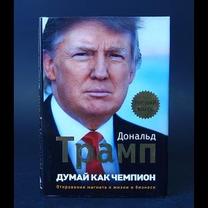 Трамп Дональд - Думай как чемпион. Откровения магната о жизни и бизнесе