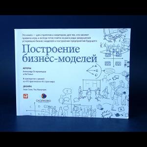 Остервальдер Александр, Пинье Ив - Построение бизнес-моделей. Настольная книга стратега и новатора