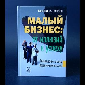 Гербер Майкл Э. - Малый бизнес: от иллюзии к успеху