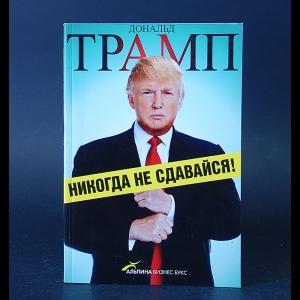 Трамп Дональд - Никогда не сдавайся!