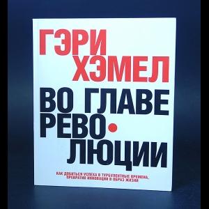 Хэмел Гари - Во главе революции. Как добиться успеха в турбулентные времена, превратив инновации в образ жизни