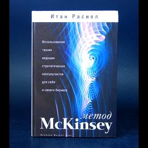 Расиел Итан М. - Метод McKINSEY. Использование техник ведущих стратегических консультантов для себя и своего бизнеса