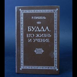 Пишель Р. - Будда, его жизнь и учение